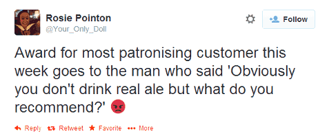 """Tweet: """"Award for most patronising customer this week goes to the man who said 'Obviously you don't drink real ale but what do you recommend?'"""""""