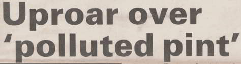 Headline: UPROAR OVER POLLUTED PINT.