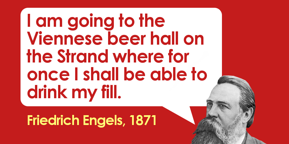 "Engels quote: ""I am going to the Viennese beer hall ont the Strand where for once I shall be able to drink my fill."""