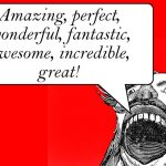 "Shouting man: ""Amazing, perfect, wonderful, fantastic, awesome, incredible, great!"